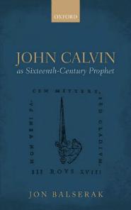 Jon Balserak, John Calvin as Sixteenth-Century Prophet