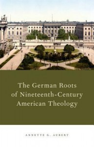 Annette G. Aubert, The German Roots of Nineteenth-Century American Theology