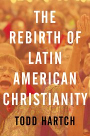 Todd Hartch - Rebirth of Latin American Christianity